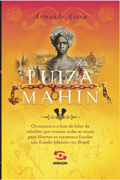 Luiza Mahin - Os amores e a luta da líder da rebelião que reuniu todas as etnias para libertar os escravos e fundar um Estado Islâmico no Brasil, livro de Armando Avena