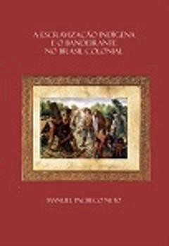 A escravização indígena e o bandeirante no Brasil colonial: conflitos, apresamentos e mitos, livro de Manuel Pacheco Neto