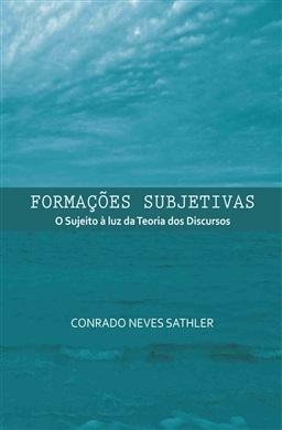 Formações subjetivas: o sujeito à luz da teoria dos discursos, livro de Conrado Neves Sathler