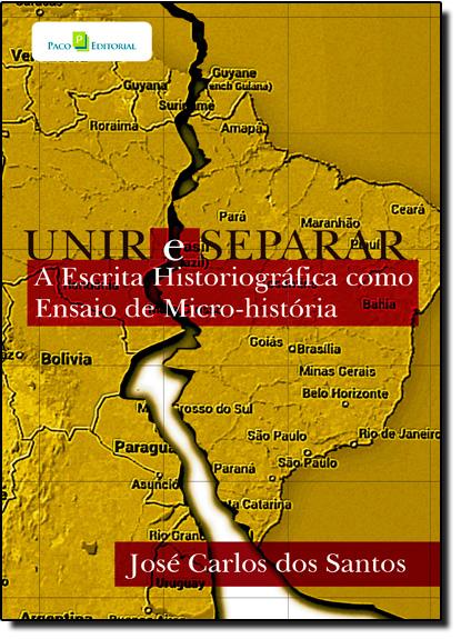 Unir e Separar: A Escrita Historiográfica Como Ensaio de Micro-história, livro de José Carlos dos Santos