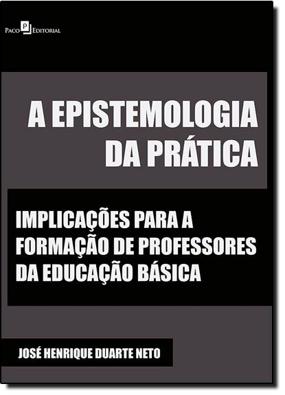 Epistemologia da Prática, A: Implicações Para a Formação de Professores da Educação Básica, livro de José Henrique Duarte Neto