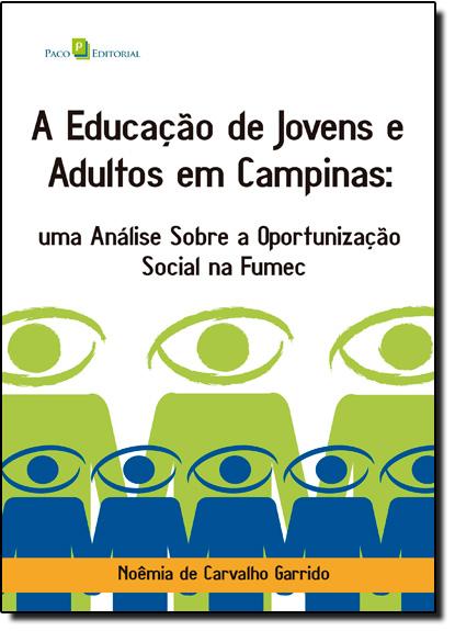 Educação de Jovens e Adultos em Campinas, A: uma Análise Sobre a Oportunização Social na Fumec, livro de Noêmia de Carvalho Garrido
