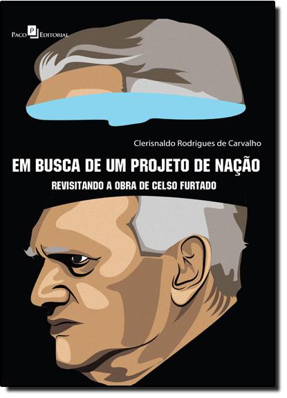 Em Busca de um Projeto de Nação: Revisitando a Obra de Celso Furtado, livro de Clerisnaldo Rodrigues de Carvalho