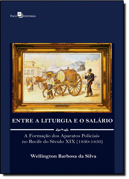 Entre a Liturgia e o Salário: A Formação dos Aparatos Policiais no Recife do Século Xix ( 1830 - 1850 ), livro de Wellington Barbosa da Silva