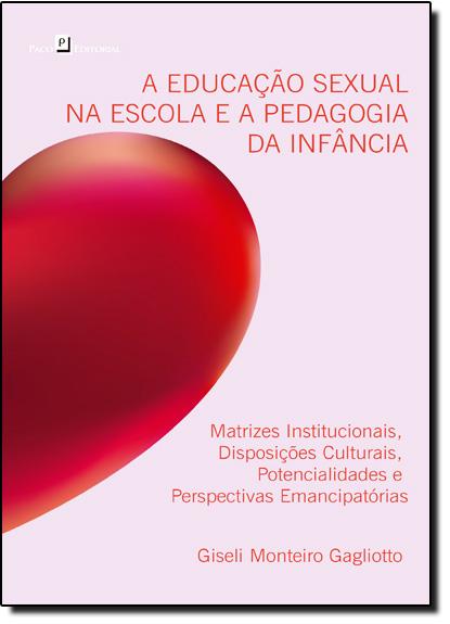 Educação Sexual na Escola e a Pedagogia da Infância, A: Matrizes Institucionais, Disposições Culturais, Potencialidades, livro de Giseli Monteiro Gagliotto
