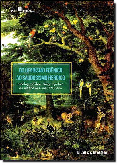 Do Ufanismo Edênico ao Saudosismo Heróico: Ideologia e Discurso Geográfico no Ideário Nacional Brasileiro, livro de Gilvan Charles Cerqueira De Araújo