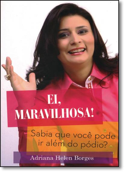 Ei, Maravilhosa!: Sabia que Você Pode ir Além do Pódio?, livro de Adriana Helen Borges