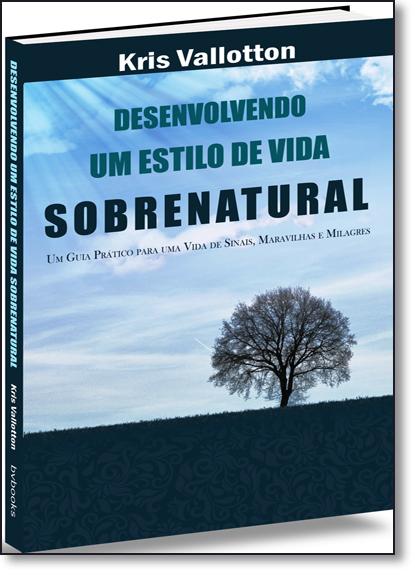 Desenvolvendo um Estilo de Vida Sobrenatural: Um Guia Prático Para Uma Vida de Sinais, Maravilhas e Milagres, livro de Kris Vallotton