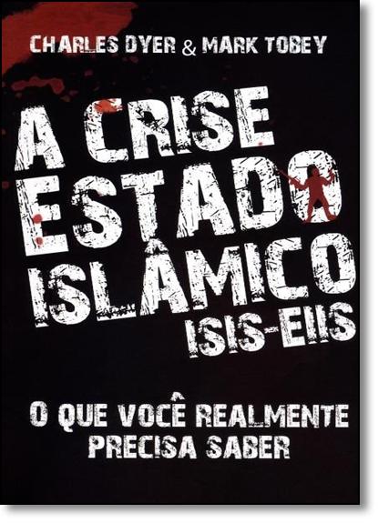 Crise Estado Islâmico ( Isis - Eiis ), A: O Que Você Realmente Precisa Saber, livro de Charles Dyer