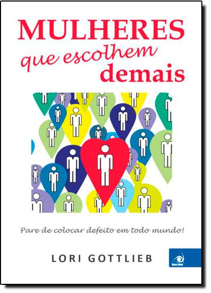 Mulheres Que Escolhem Demais: Pare de Colocar Defeito em Todo Mundo!, livro de Lori Gottilieb