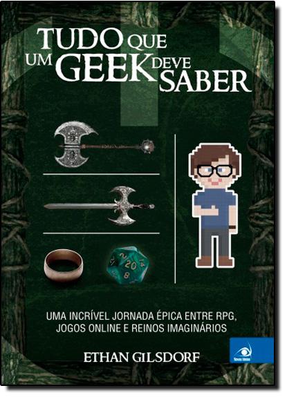 Tudo que um Geek Deve Saber: Uma Incrível Jornada Épica Entre Rpg, Jogos Online e Reinos Imaginários, livro de Ethan Gilsdorf