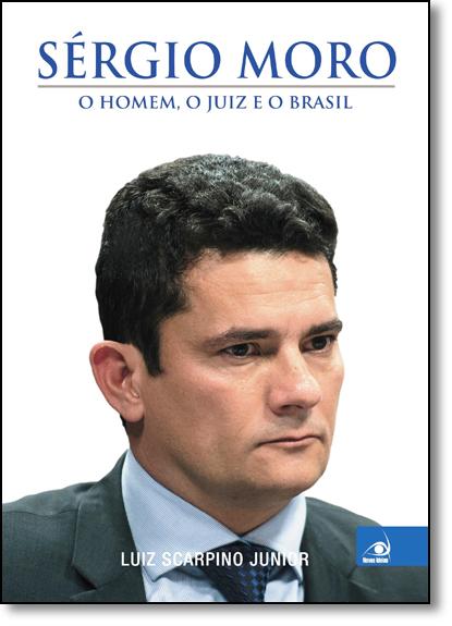 Sergio Moro: O Homem, O Juiz e o Brasil, livro de Luiz Scarpino Junior