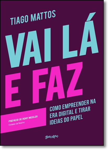 Vai Lá e Faz: Como Empreender na Era Digital e Tirar Ideias do Papel, livro de Tiago Mattos