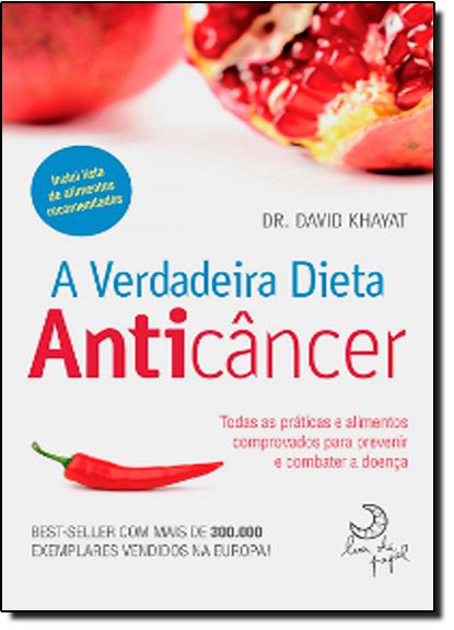 Verdadeira Dieta Anticâncer, A: Todas as Práticas e Alimentos Comprovados Para Previnir e Combater a Doença, livro de David Khayat