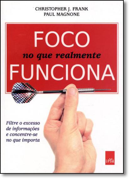 Foco No Que Realmente Funciona: Filtre o Excesso de Informações e Concentre-se no que Importa, livro de Christopher J. Frank