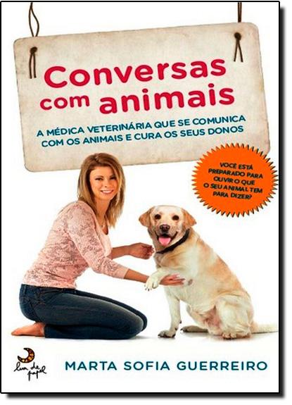 Conversas com Animais: A Médica Veterinária que se Comunica com os Animais e Cura os Seus Donos, livro de Marta Sofia Guerreiro