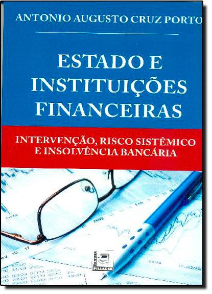 Estado e Instituições Financeiras: Intervenção, Risco Sistêmico e Insolvência Bancária, livro de Antonio Augusto Cruz Porto