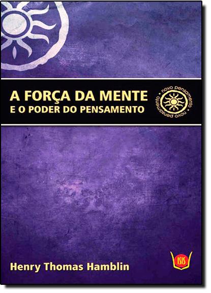 Força da Mente e o Poder do Pensamento, A: E o Poder do Pensamento, livro de Henry Thomas Hamblin