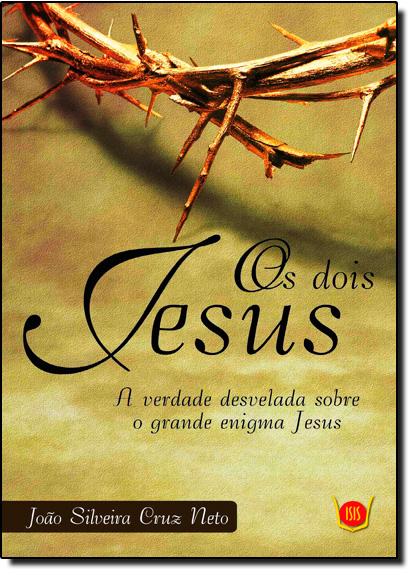 Dois Jesus, Os: A Verdade Desvelada Sobre o Grande Enigma Jesus, livro de João Silveira Cruz Neto