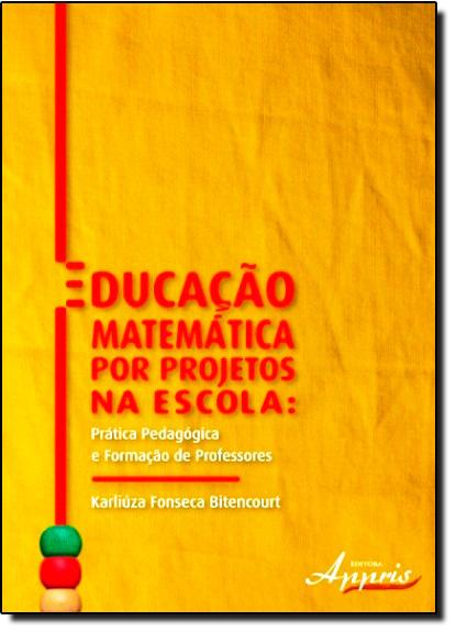 Educação Matemática Por Projetos na Escola: Prática Pedagógica e Formação de Professores, livro de Karliuza Fonseca Bitencourt