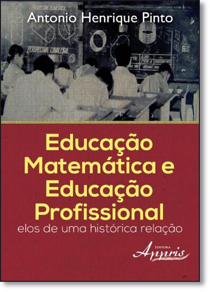 Educação Matemática e Educação Profissional: Elos de uma Histórica Relação, livro de Antonio Henrique Pinto