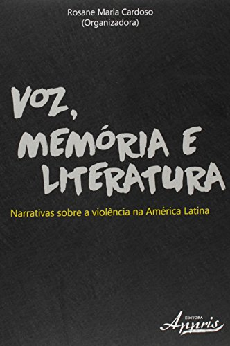 Voz, Memória e Literatura: Narrativas Sobre a Violência na América Latina, livro de Rosane Maria Cardoso