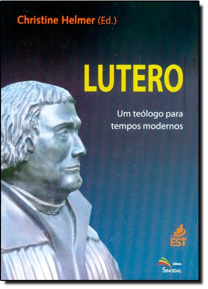 Lutero: Um Teólogo Para Tempos Modernos, livro de Christine Helmer