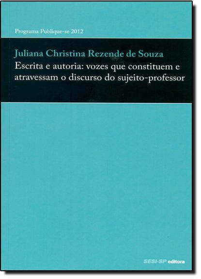 Escrita e Autoria: Vozes que Constituem e Atravessam o Discurso do Sujeito-professor, livro de Juliana Christina Rezende de Souza