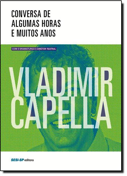 Conversa de Algumas Horas e Muitos Anos Com o Dramaturgo e Diretor Teatral Vladimir Capella, livro de Vladimir Capella