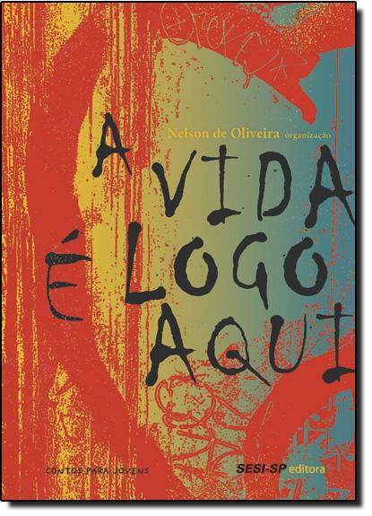 Vida É Logo Aqui, A - Coleção Quem Lê Sabe Por Quê, livro de Nelson de Oliveira