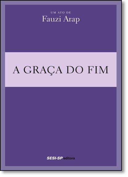 Graça do Fim, A - Coleção Teatro Popular do Sesi, livro de Fauzi Arap