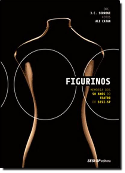 Figurinos: Memória dos 50 Anos do Teatro do Sesi-sp - Coleção Teatro Popular do Sesi, livro de J. C. Serroni