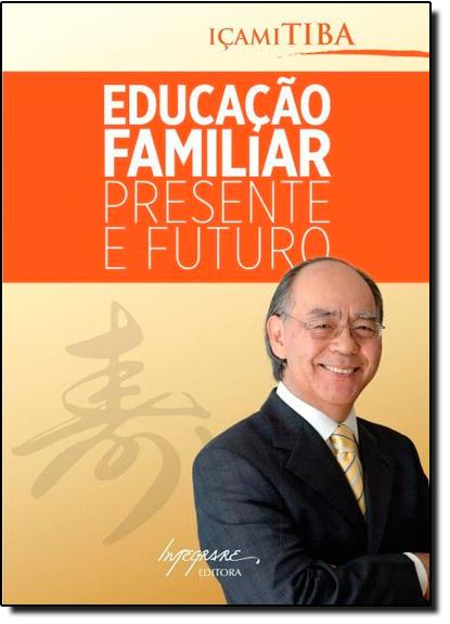 Educação Familiar: Presente e Futuro, livro de Içami Tiba