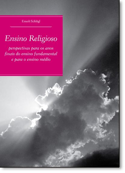 Ensino Religioso: Perspectivas Para os Anos Finais do Ensino Fundamental e Para o Ensino Médio, livro de Emerli Schlogl