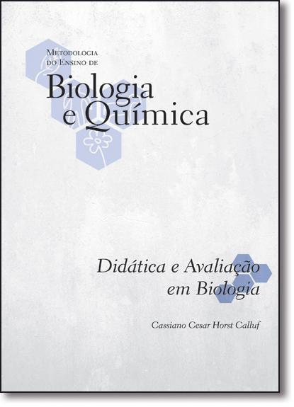 Didática e Avaliação em Biologia - Vol.5 - Coleção Metodologia do Ensino de Biologia e Química, livro de Cassiano Cesar Horst Calluf