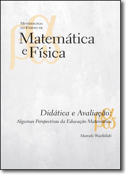 Didática e Avaliação: Algumas Perspectivas da Educação Matemática - Vol.1 - Coleção Metologia do Ensino de Matemática e, livro de Marcelo Wachiliski