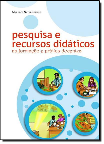 Pesquisa e Recursos Didáticos na Formação e Prática Docentes, livro de Marinice Natal Justino