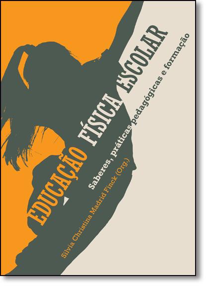 Educação Física Escolar: Saberes, Práticas Pedagógicas e Formação, livro de Silvia Christina Madrid Finck