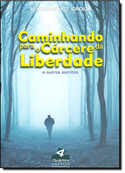 Caminhando Para o Cárcere da Liberdade e Outros Escritos, livro de Alexsandro Grola