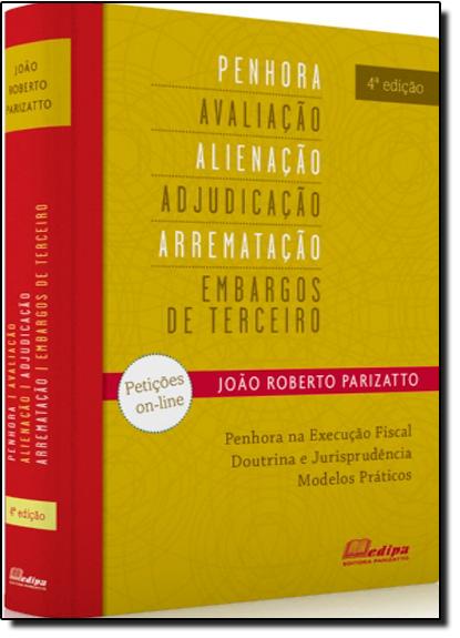 Penhora, Avaliação, Alienação, Adjudicação, Arrematação e Embargos de Terceiros, livro de João Roberto Parizatto