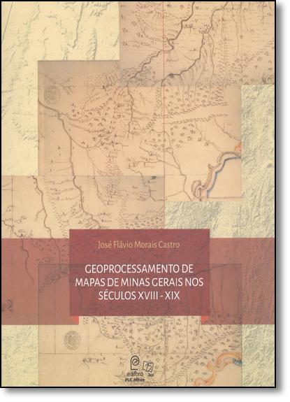 Geoprocessamento de Mapas de Minas Gerais nos Séculos Xviii - Xix, livro de José Flávio Morais Castro