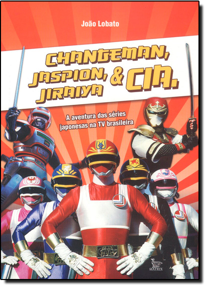 Changeman, Jaspion, Jiraya e Cia, livro de Joao Lobato