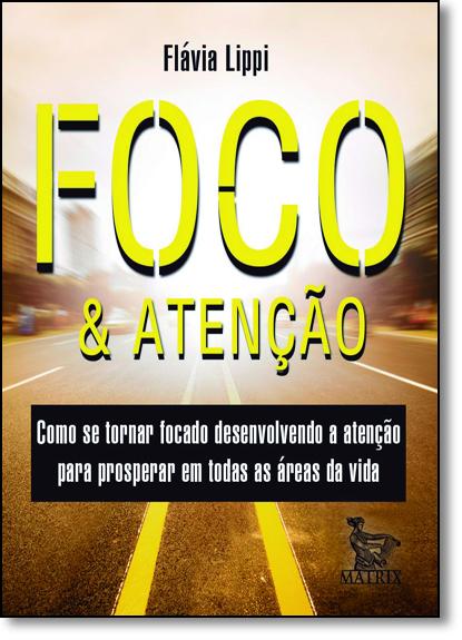 Foco & Atenção: Como se Tornar Focado Desenvolvendo a Atenção Para Prosperar em Todas as Áreas da Vida, livro de Flávia Lippi