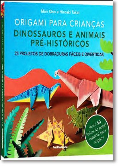 Origami Para Crianças: Dinossauros e Animais Pré-históricos - 25 Projetos de Dobraduras Fáceis e Divertidas, livro de Mari Ono