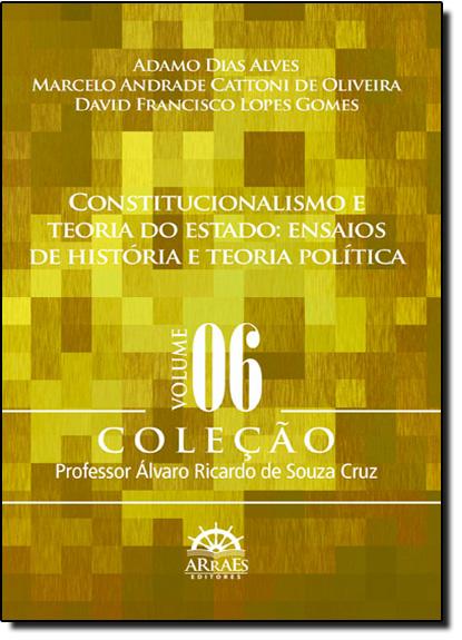 Constitucionalismo E Teoria Do Estado: Ensaios De História E Teoria Política - Vol.6, livro de Adamo Dias Alves