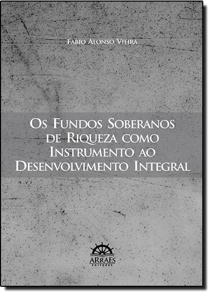 Fundos Soberanos de Riqueza Como Instrumento ao Desenvolvimento Integral, Os, livro de Fabio Alonso Vieira