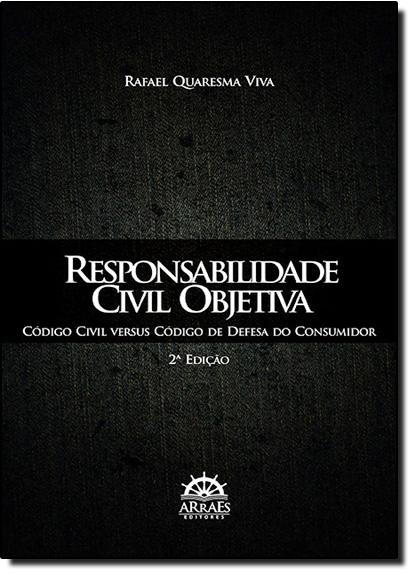 Responsabilidade Civil Objetiva: Código Civil Versus Código de Defesa do Consumidor, livro de Rafael Quaresma Viva