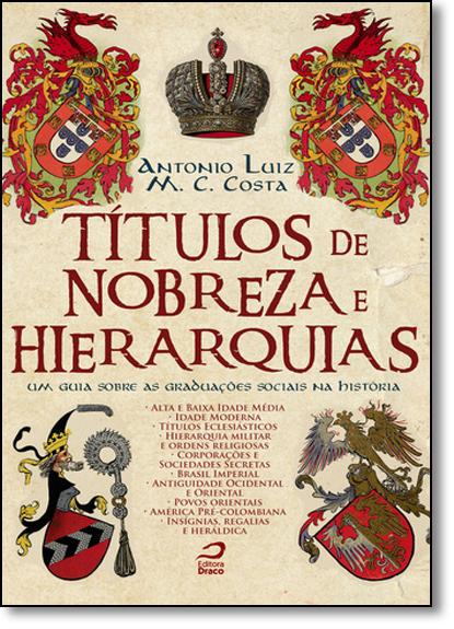 Títulos de Nobreza e Hierarquias: Um Guia Sobre as Graduações Sociais na História, livro de Antonio Luiz M. C. Costa