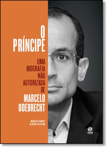 Príncipe, O: Uma Biografia Não Autorizada de Marcelo Odebrecht, livro de Marcelo Cabral