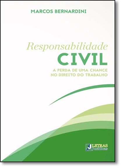 Responsabilidade Civil: A Perda de Uma Chance no Direito do Trabalho, livro de MARCOS BERNARDINI